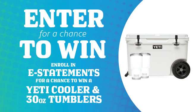 ENROLL IN ESTATEMENTS FOR A CHANCE TO WIN A YETI COOLER & TUMBLERS!