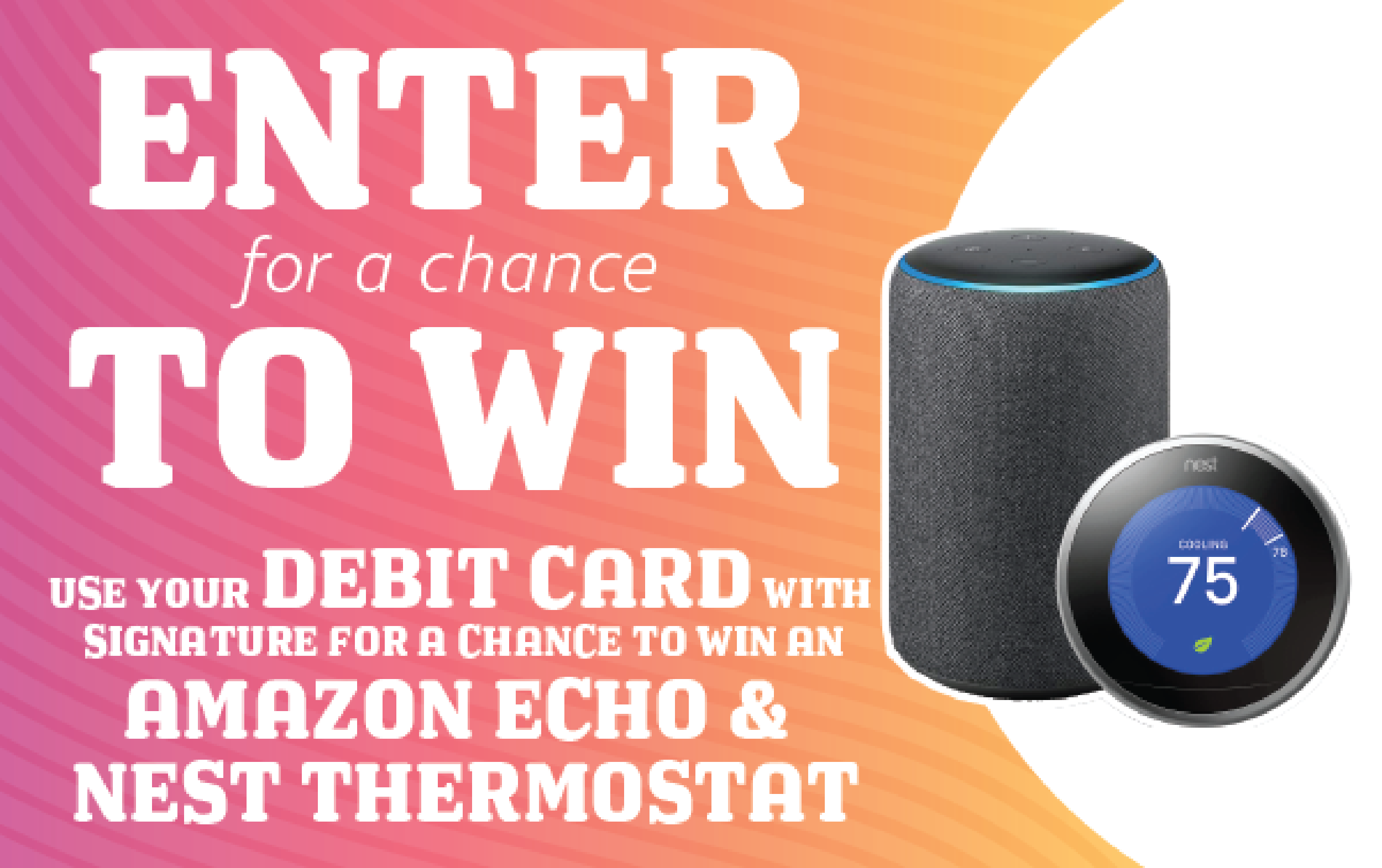 USE YOUR DEBIT CARD WITH SIGNATURE FOR A CHANCE TO WIN AN AMAZON ECHO AND NEST THERMOSTAT!